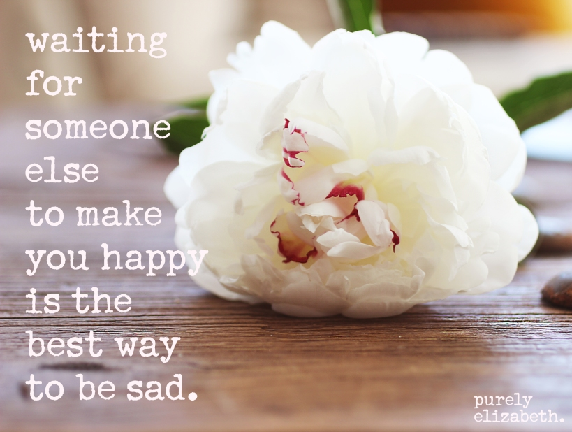 Waiting for someone else to make you happy is the best way to be sad. | purely elizabeth